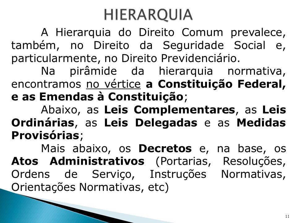 A Hierarquia do Direito Comum prevalece, também, no Direito da Seguridade Social e, particularmente, no Direito Previdenciário. Na pirâmide da hierarq