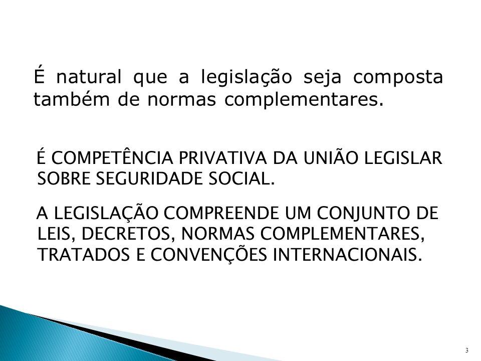 É COMPETÊNCIA PRIVATIVA DA UNIÃO LEGISLAR SOBRE SEGURIDADE SOCIAL. A LEGISLAÇÃO COMPREENDE UM CONJUNTO DE LEIS, DECRETOS, NORMAS COMPLEMENTARES, TRATA