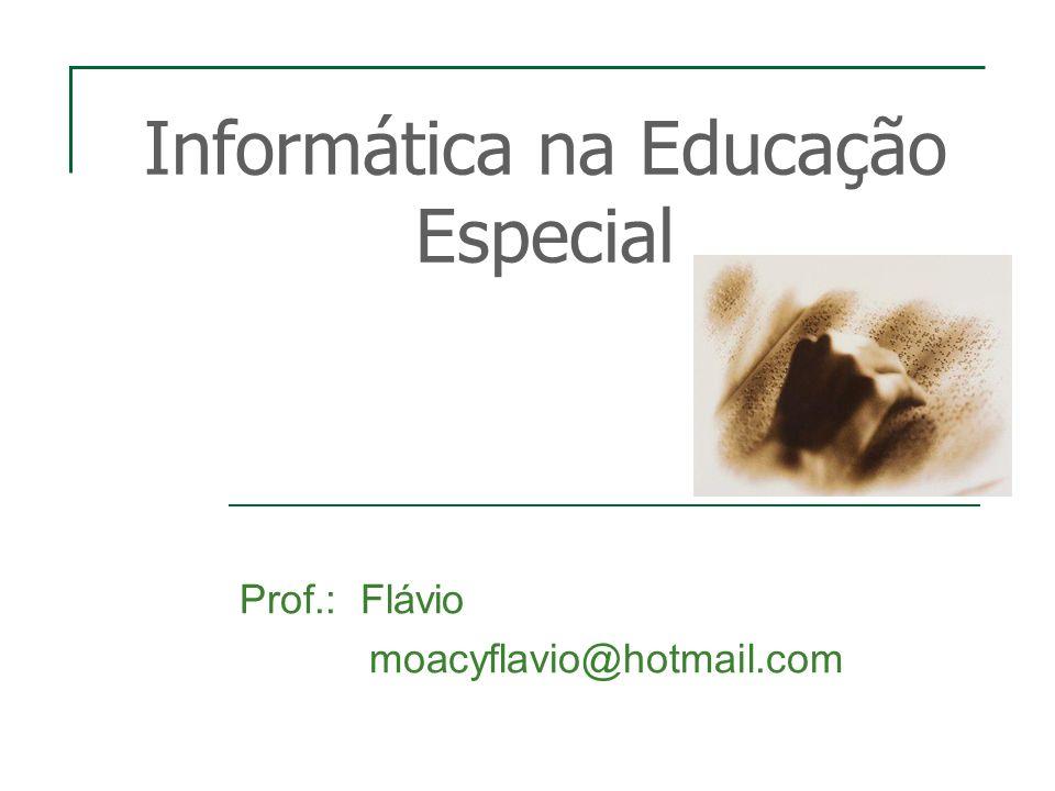 Informática na Educação Especial Prof.: Flávio moacyflavio@hotmail.com