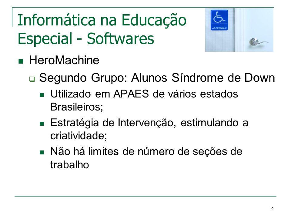 9 Informática na Educação Especial - Softwares HeroMachine Segundo Grupo: Alunos Síndrome de Down Utilizado em APAES de vários estados Brasileiros; Es