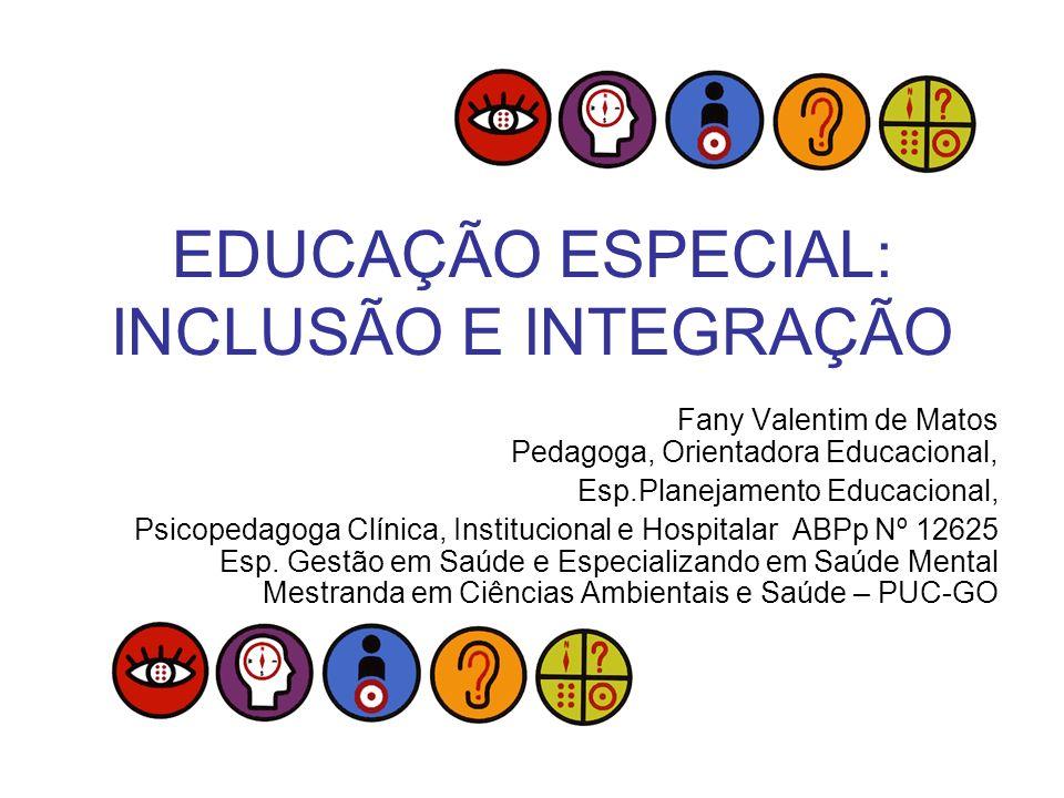 EDUCAÇÃO ESPECIAL: INCLUSÃO E INTEGRAÇÃO Fany Valentim de Matos Pedagoga, Orientadora Educacional, Esp.Planejamento Educacional, Psicopedagoga Clínica