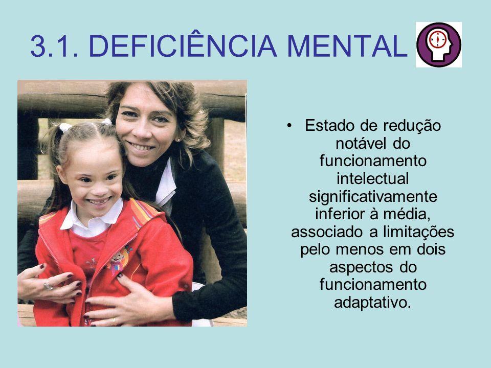 3.1. DEFICIÊNCIA MENTAL Estado de redução notável do funcionamento intelectual significativamente inferior à média, associado a limitações pelo menos