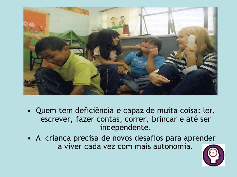 Quem tem deficiência é capaz de muita coisa: ler, escrever, fazer contas, correr, brincar e até ser independente. A criança precisa de novos desafios