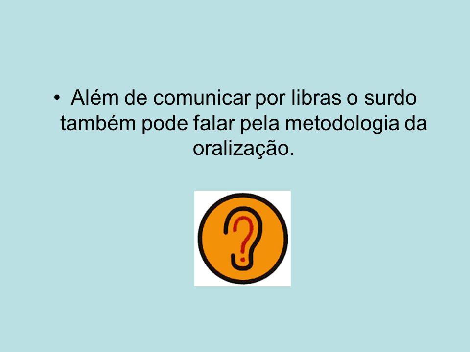 Além de comunicar por libras o surdo também pode falar pela metodologia da oralização.