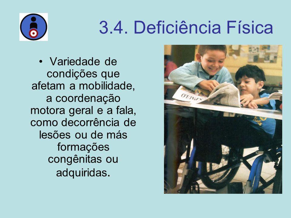 3.4. Deficiência Física Variedade de condições que afetam a mobilidade, a coordenação motora geral e a fala, como decorrência de lesões ou de más form