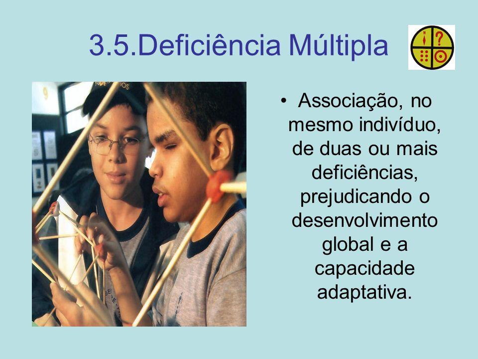 3.5.Deficiência Múltipla Associação, no mesmo indivíduo, de duas ou mais deficiências, prejudicando o desenvolvimento global e a capacidade adaptativa