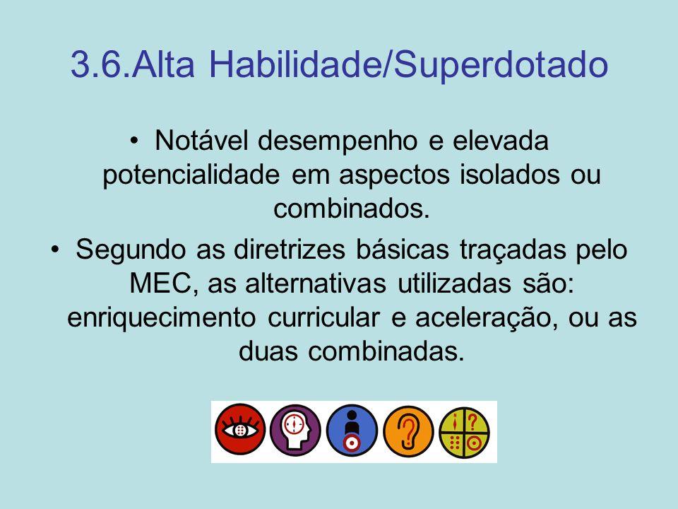 3.6.Alta Habilidade/Superdotado Notável desempenho e elevada potencialidade em aspectos isolados ou combinados. Segundo as diretrizes básicas traçadas