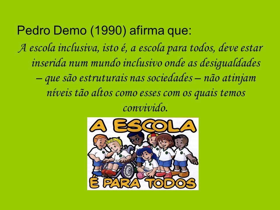 Pedro Demo (1990) afirma que: A escola inclusiva, isto é, a escola para todos, deve estar inserida num mundo inclusivo onde as desigualdades – que são