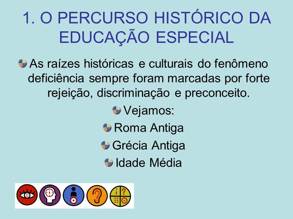 1. O PERCURSO HISTÓRICO DA EDUCAÇÃO ESPECIAL As raízes históricas e culturais do fenômeno deficiência sempre foram marcadas por forte rejeição, discri
