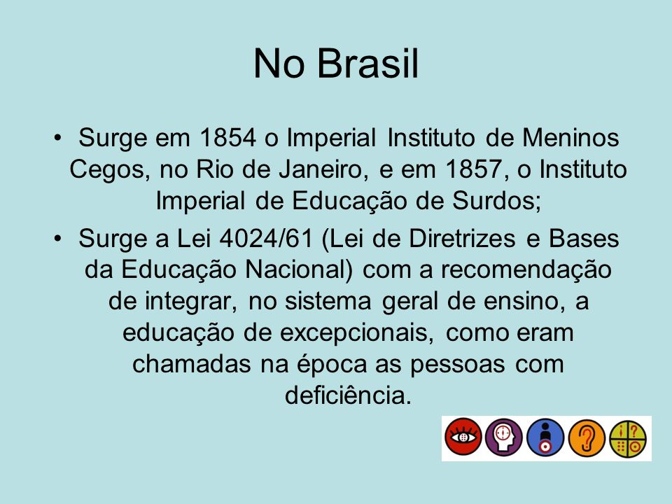 No Brasil Surge em 1854 o Imperial Instituto de Meninos Cegos, no Rio de Janeiro, e em 1857, o Instituto Imperial de Educação de Surdos; Surge a Lei 4