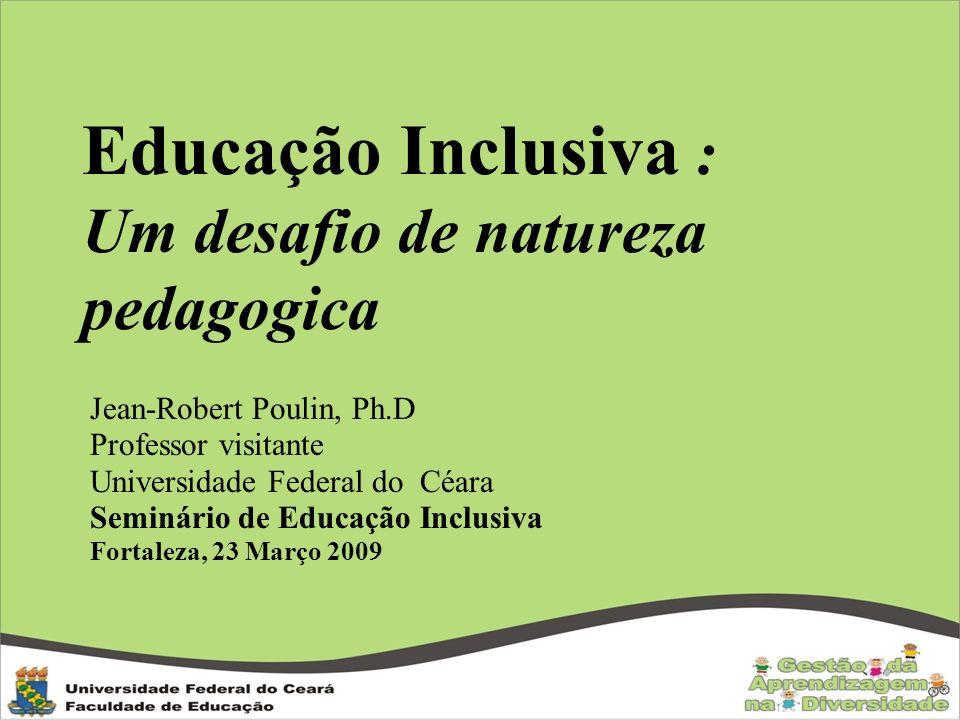 Educação Inclusiva : Um desafio de natureza pedagogica Jean-Robert Poulin, Ph.D Professor visitante Universidade Federal do Céara Seminário de Educaçã