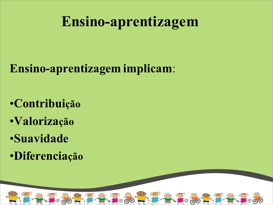 Ensino-aprentizagem Ensino-aprentizagem implicam: Contribui ção Valoriza ção Suavidade Diferencia ção