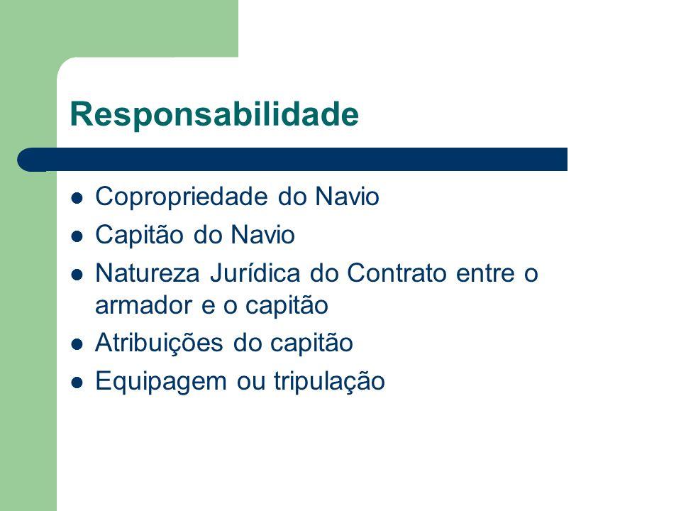 Responsabilidade Copropriedade do Navio Capitão do Navio Natureza Jurídica do Contrato entre o armador e o capitão Atribuições do capitão Equipagem ou