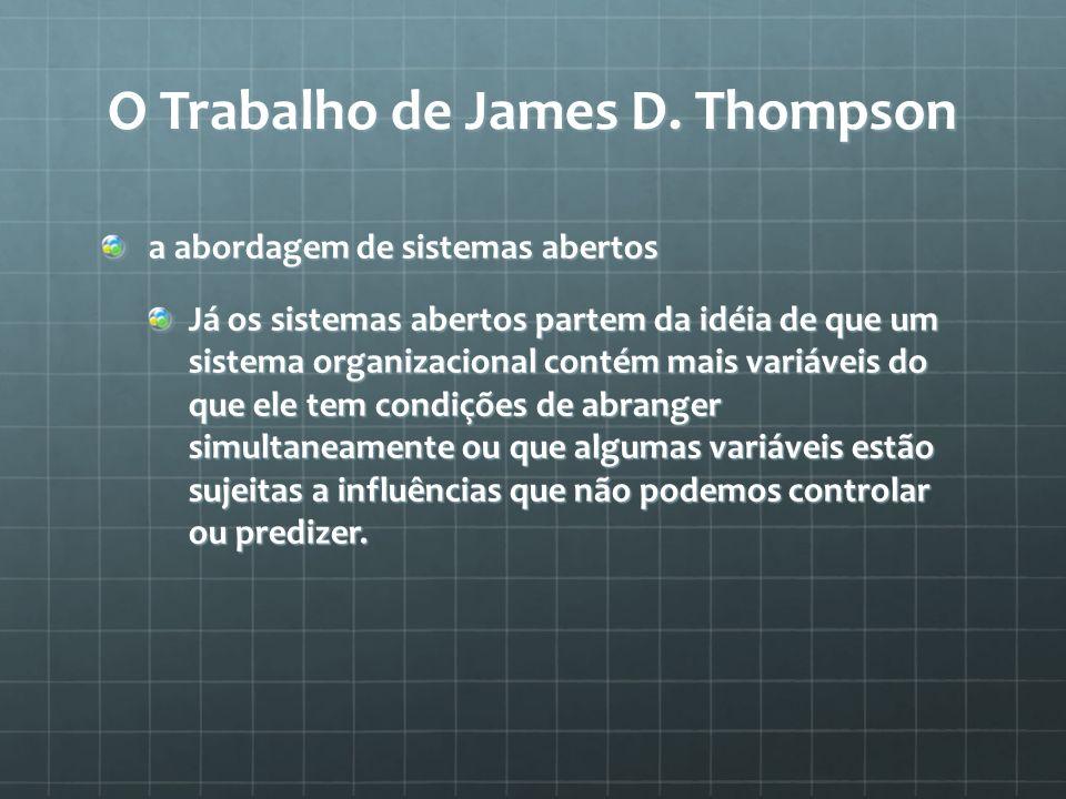 O Trabalho de James D. Thompson a abordagem de sistemas abertos Já os sistemas abertos partem da idéia de que um sistema organizacional contém mais va
