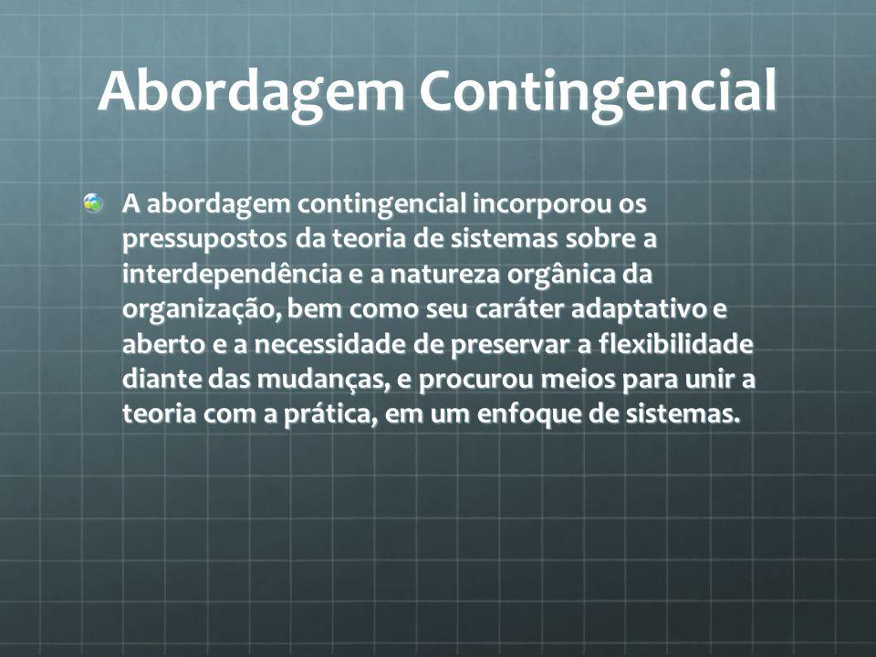 Abordagem Contingencial A abordagem contingencial incorporou os pressupostos da teoria de sistemas sobre a interdependência e a natureza orgânica da o