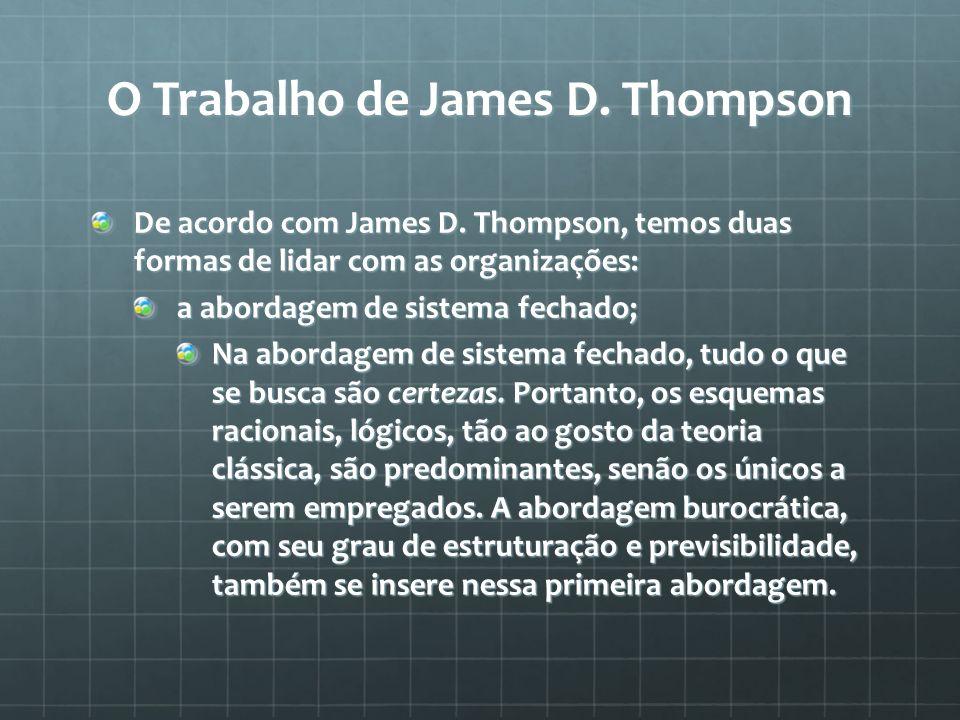 O Trabalho de James D. Thompson De acordo com James D. Thompson, temos duas formas de lidar com as organizações: a abordagem de sistema fechado; Na ab