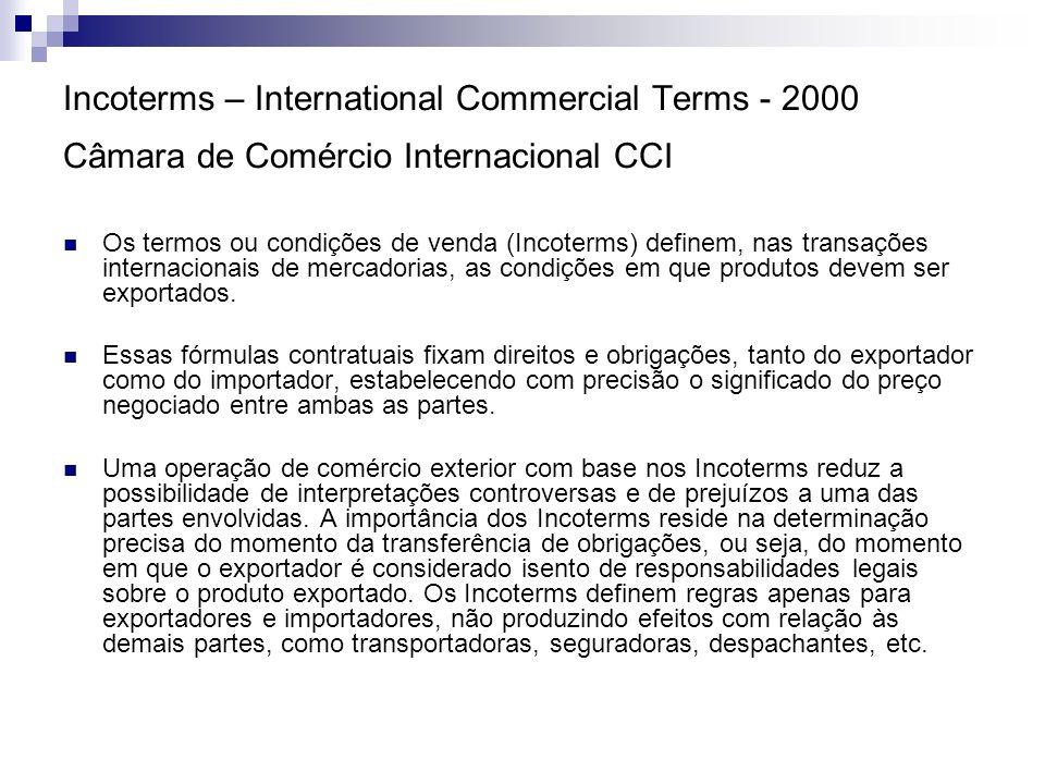 Incoterms – International Commercial Terms - 2000 Câmara de Comércio Internacional CCI A fim de facilitar o seu entendimento, os Incoterms foram agrupados em quatro categorias: EXW – Ex Works: o produto e a fatura devem estar à disposição do importador no estabelecimento do exportador.