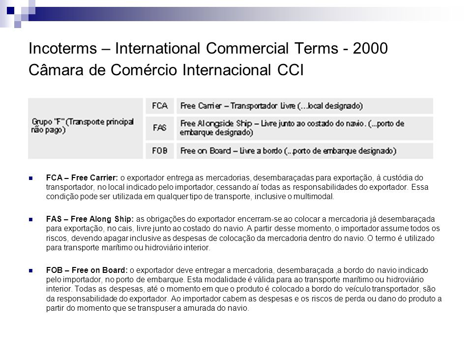 Incoterms – International Commercial Terms - 2000 Câmara de Comércio Internacional CCI FCA – Free Carrier: o exportador entrega as mercadorias, desemb