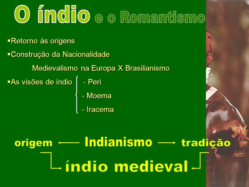 Retorno às origens Retorno às origens Construção da Nacionalidade Construção da Nacionalidade Medievalismo na Europa X Brasilianismo As visões de índi