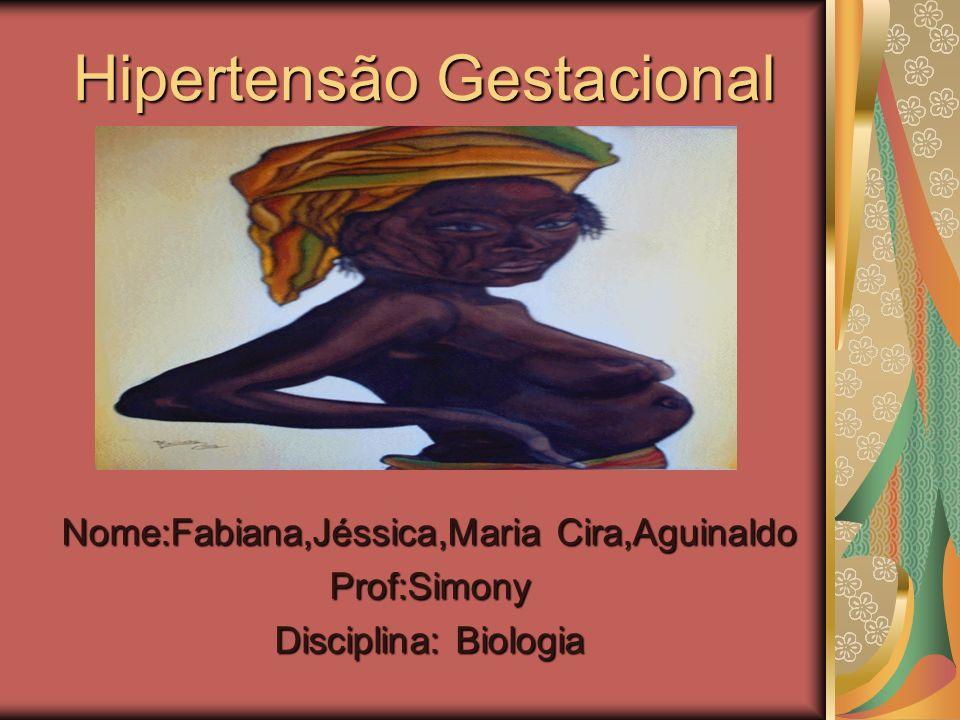 Hipertensão Gestacional Nome:Fabiana,Jéssica,Maria Cira,Aguinaldo Prof:Simony Disciplina: Biologia