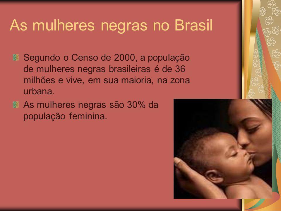 As mulheres negras no Brasil Segundo o Censo de 2000, a população de mulheres negras brasileiras é de 36 milhões e vive, em sua maioria, na zona urban