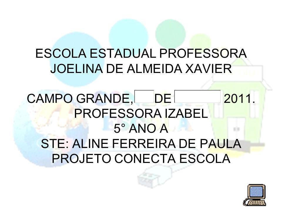 ESCOLA ESTADUAL PROFESSORA JOELINA DE ALMEIDA XAVIER CAMPO GRANDE, DE 2011. PROFESSORA IZABEL 5° ANO A STE: ALINE FERREIRA DE PAULA PROJETO CONECTA ES