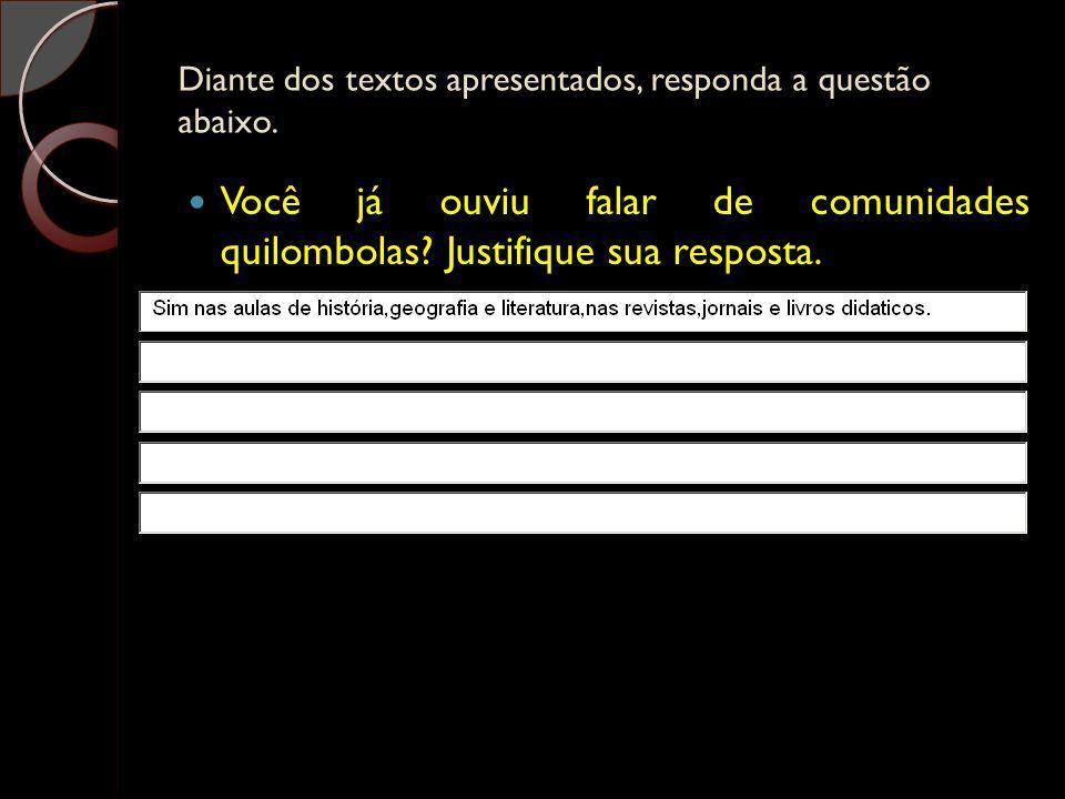 Diante dos textos apresentados, responda a questão abaixo. Você já ouviu falar de comunidades quilombolas? Justifique sua resposta.