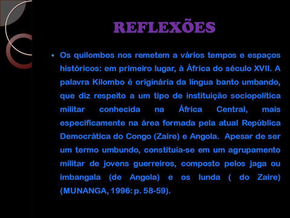 REFLEXÕES Os quilombos nos remetem a vários tempos e espaços históricos: em primeiro lugar, à África do século XVII. A palavra Kilombo é originária da