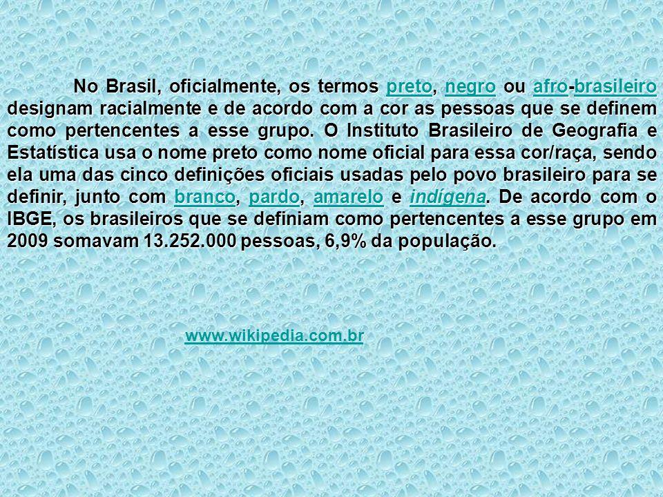 No Brasil, oficialmente, os termos preto, negro ou afro-brasileiro designam racialmente e de acordo com a cor as pessoas que se definem como pertencen