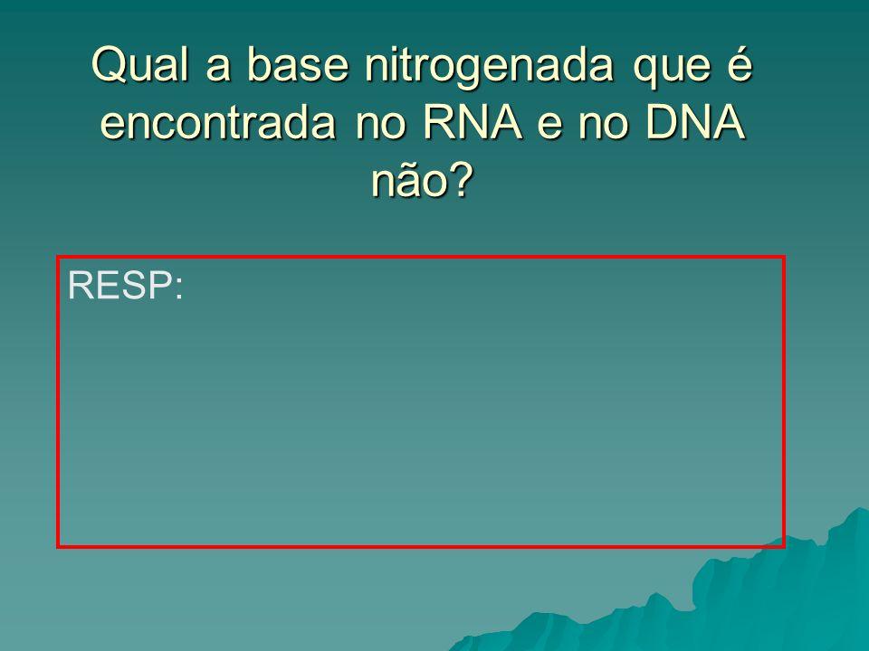 Qual a base nitrogenada que é encontrada no RNA e no DNA não? RESP: