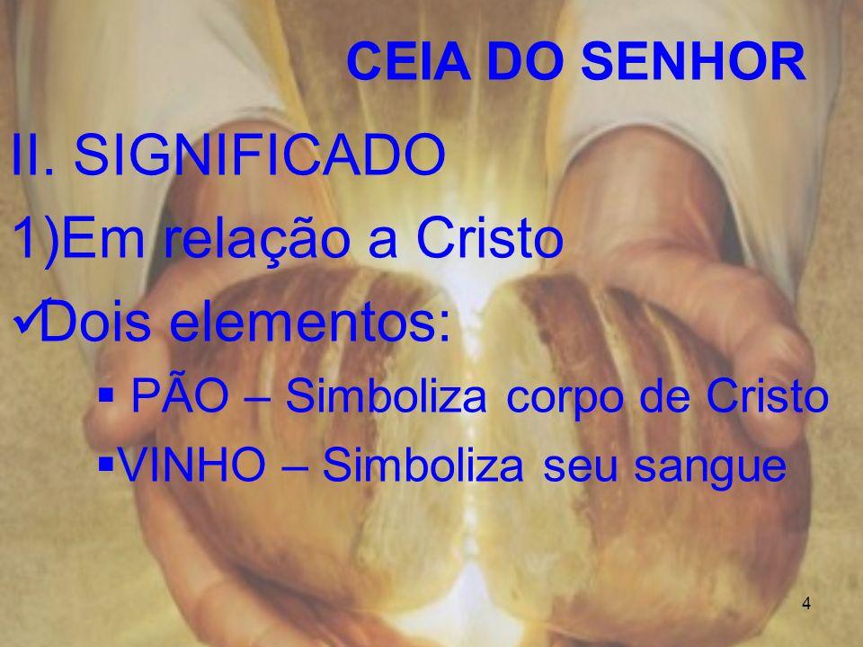 4 CEIA DO SENHOR II. SIGNIFICADO 1)Em relação a Cristo Dois elementos: PÃO – Simboliza corpo de Cristo VINHO – Simboliza seu sangue