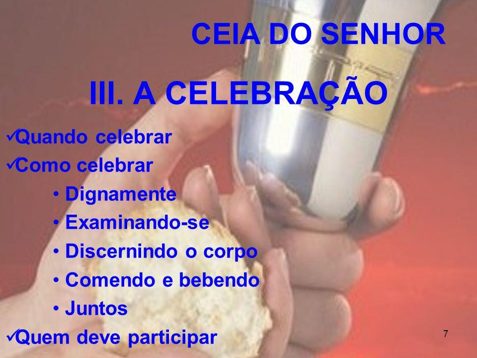 7 CEIA DO SENHOR III. A CELEBRAÇÃO Quando celebrar Como celebrar Dignamente Examinando-se Discernindo o corpo Comendo e bebendo Juntos Quem deve parti
