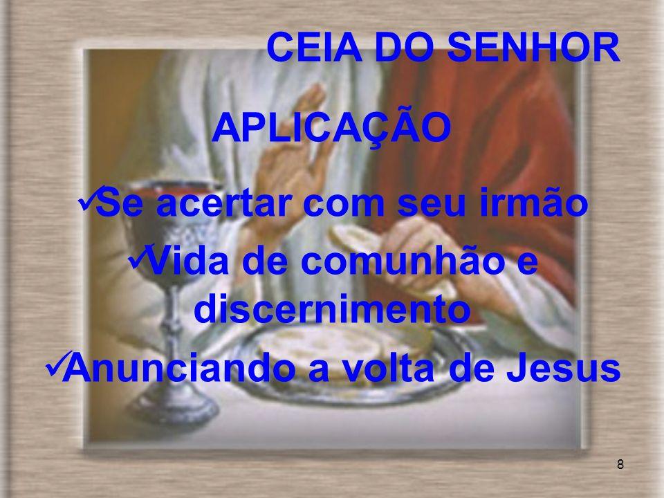 8 CEIA DO SENHOR APLICAÇÃO Se acertar com seu irmão Vida de comunhão e discernimento Anunciando a volta de Jesus