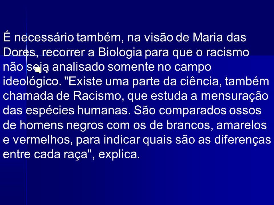 . É necessário também, na visão de Maria das Dores, recorrer a Biologia para que o racismo não seja analisado somente no campo ideológico.