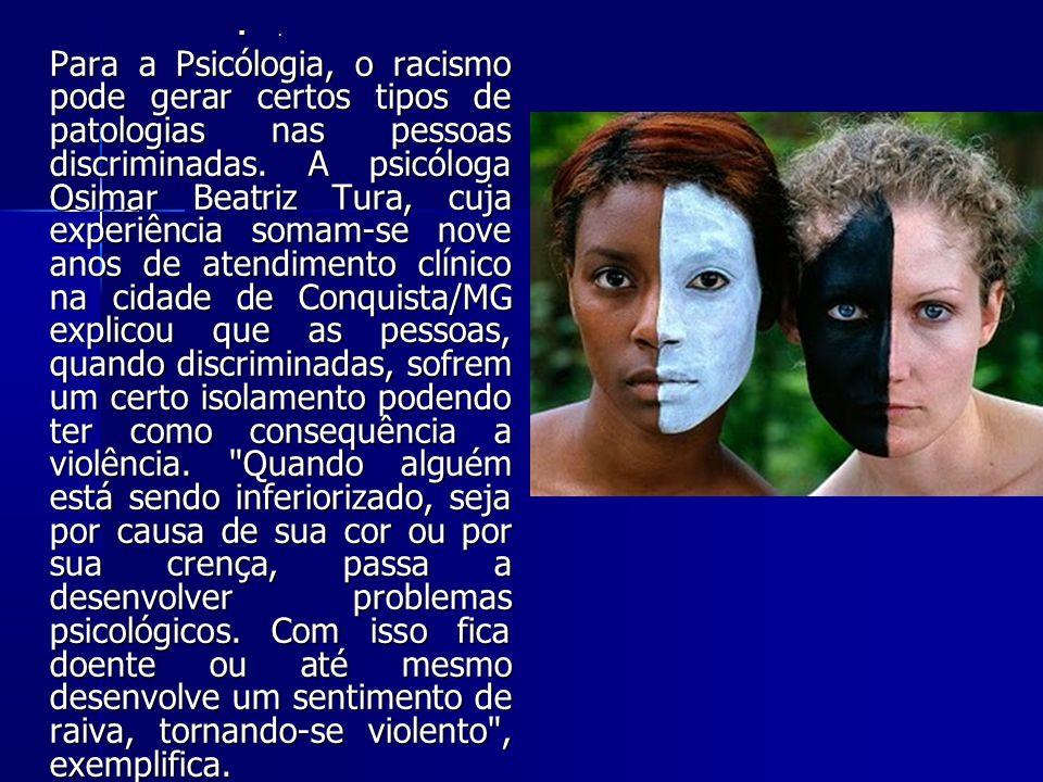 . Para a Psicólogia, o racismo pode gerar certos tipos de patologias nas pessoas discriminadas. A psicóloga Osimar Beatriz Tura, cuja experiência soma