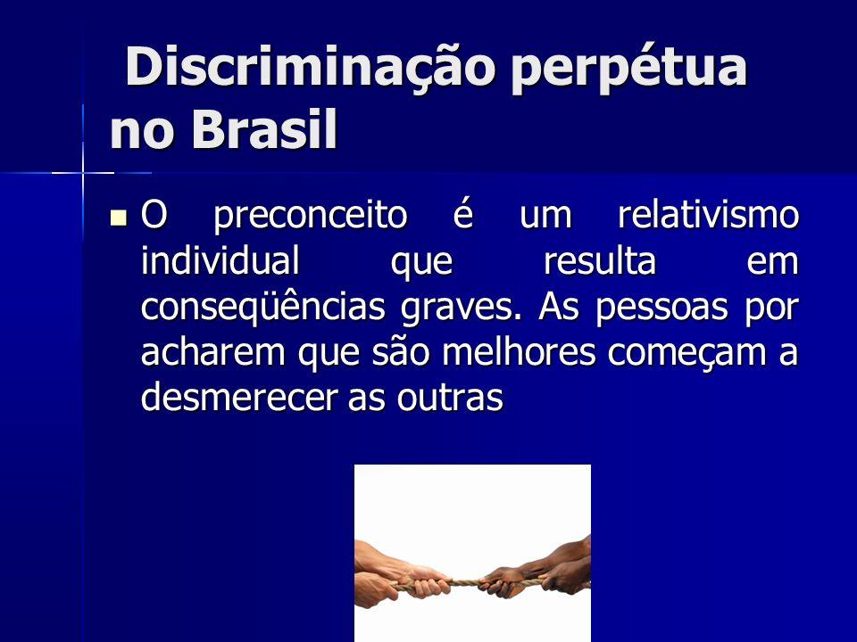 Discriminação perpétua no Brasil Discriminação perpétua no Brasil O preconceito é um relativismo individual que resulta em conseqüências graves. As pe