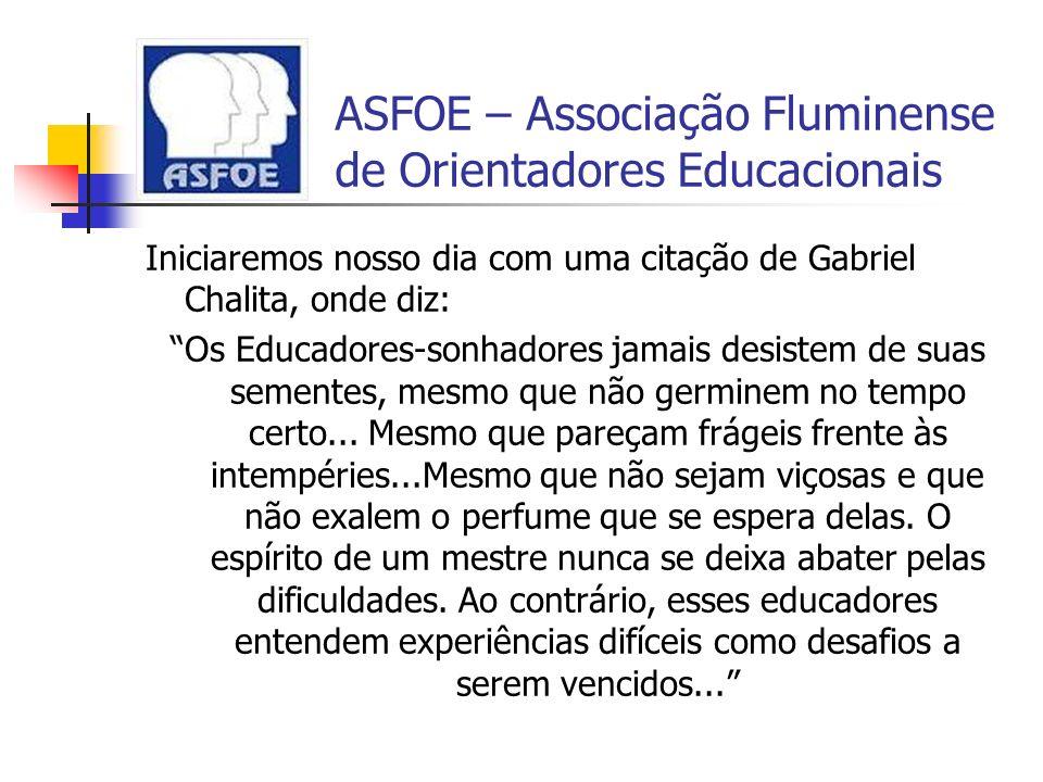 ASFOE – Associação Fluminense de Orientadores Educacionais Iniciaremos nosso dia com uma citação de Gabriel Chalita, onde diz: Os Educadores-sonhadore