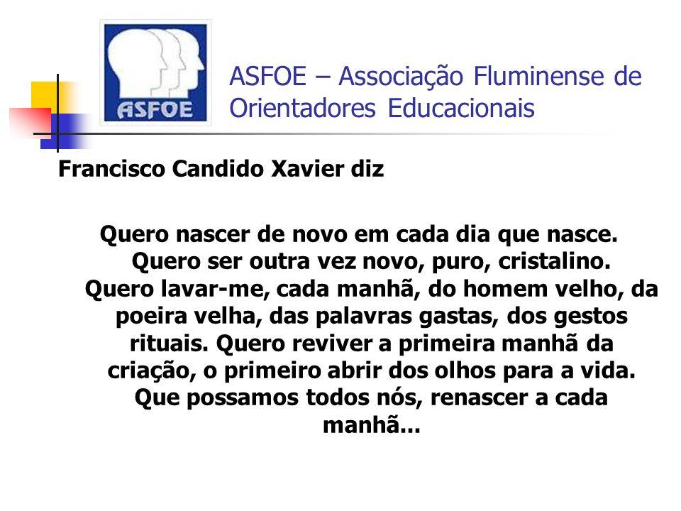 ASFOE – Associação Fluminense de Orientadores Educacionais Francisco Candido Xavier diz Quero nascer de novo em cada dia que nasce. Quero ser outra ve