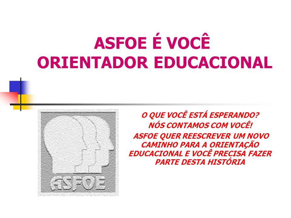 ASFOE É VOCÊ ORIENTADOR EDUCACIONAL O QUE VOCÊ ESTÁ ESPERANDO? NÓS CONTAMOS COM VOCÊ! ASFOE QUER REESCREVER UM NOVO CAMINHO PARA A ORIENTAÇÃO EDUCACIO