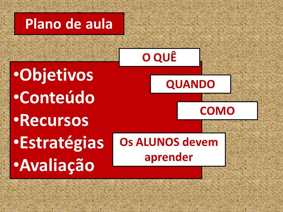 Plano de aula Objetivos Conteúdo Recursos Estratégias Avaliação COMO Os ALUNOS devem aprender O QUÊ QUANDO