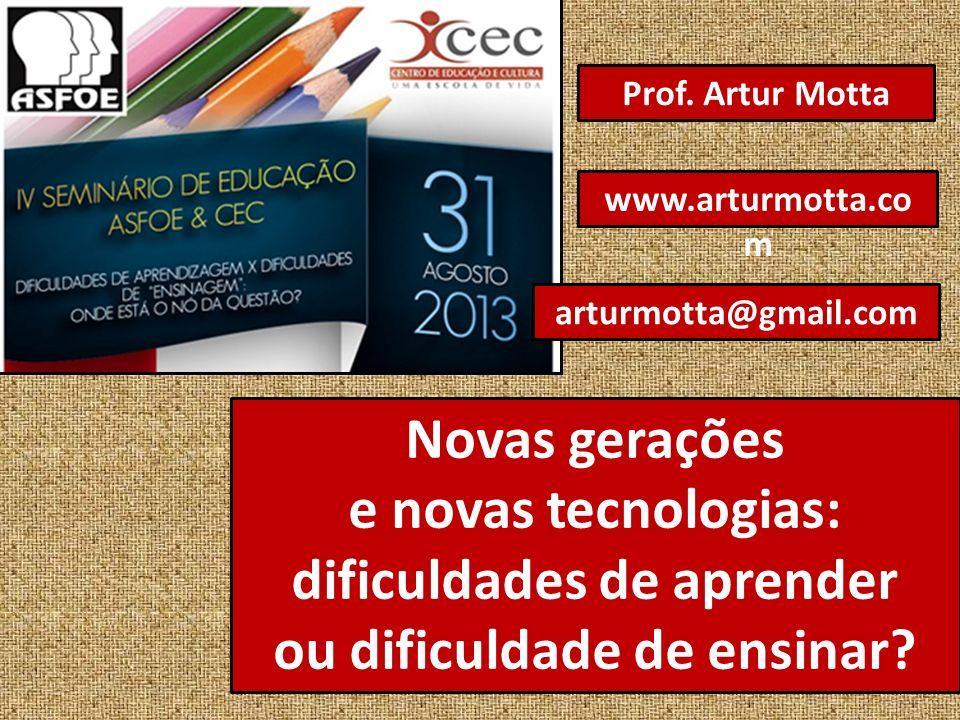 Novas gerações e novas tecnologias: dificuldades de aprender ou dificuldade de ensinar? Prof. Artur Motta arturmotta@gmail.com www.arturmotta.co m