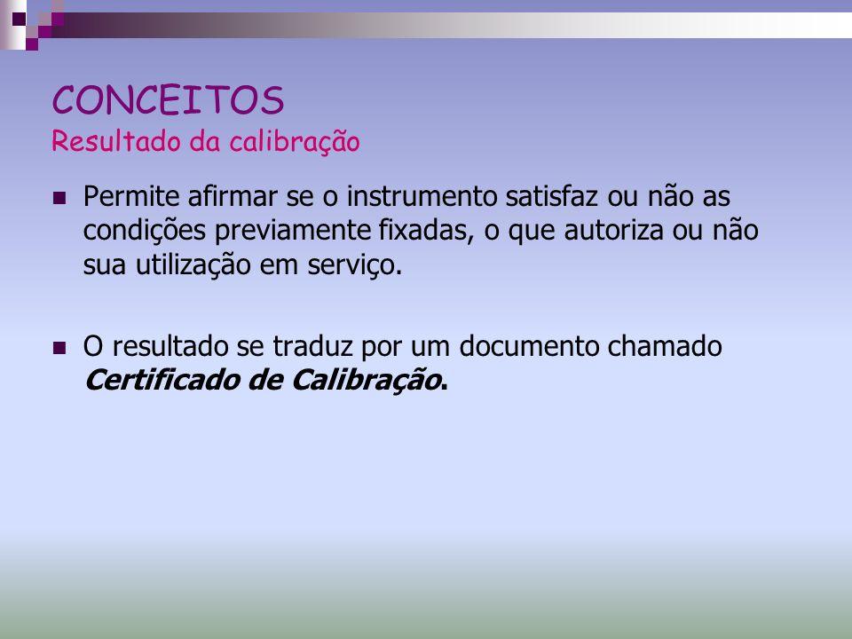 CONCEITOS Resultado da calibração Permite afirmar se o instrumento satisfaz ou não as condições previamente fixadas, o que autoriza ou não sua utiliza