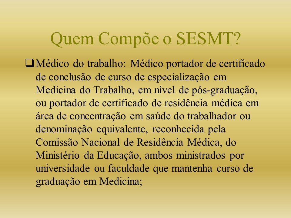 Quem Compõe o SESMT? Médico do trabalho: Médico portador de certificado de conclusão de curso de especialização em Medicina do Trabalho, em nível de p
