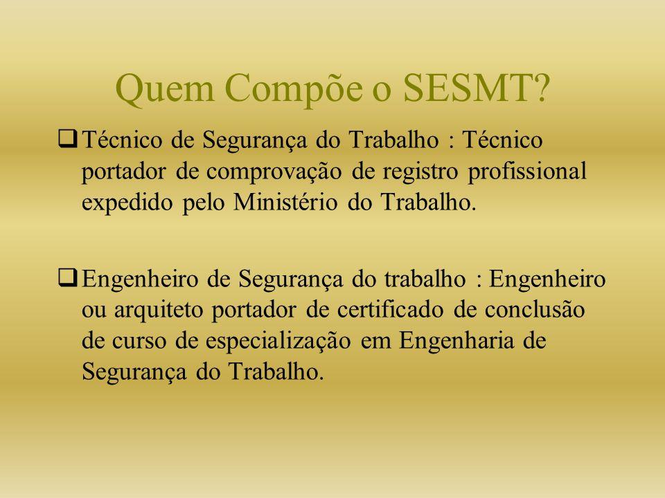 Quem Compõe o SESMT? Técnico de Segurança do Trabalho : Técnico portador de comprovação de registro profissional expedido pelo Ministério do Trabalho.