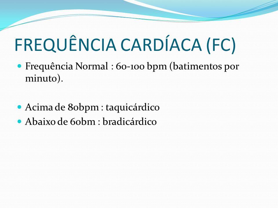 FREQUÊNCIA CARDÍACA (FC) Frequência Normal : 60-100 bpm (batimentos por minuto). Acima de 80bpm : taquicárdico Abaixo de 60bm : bradicárdico