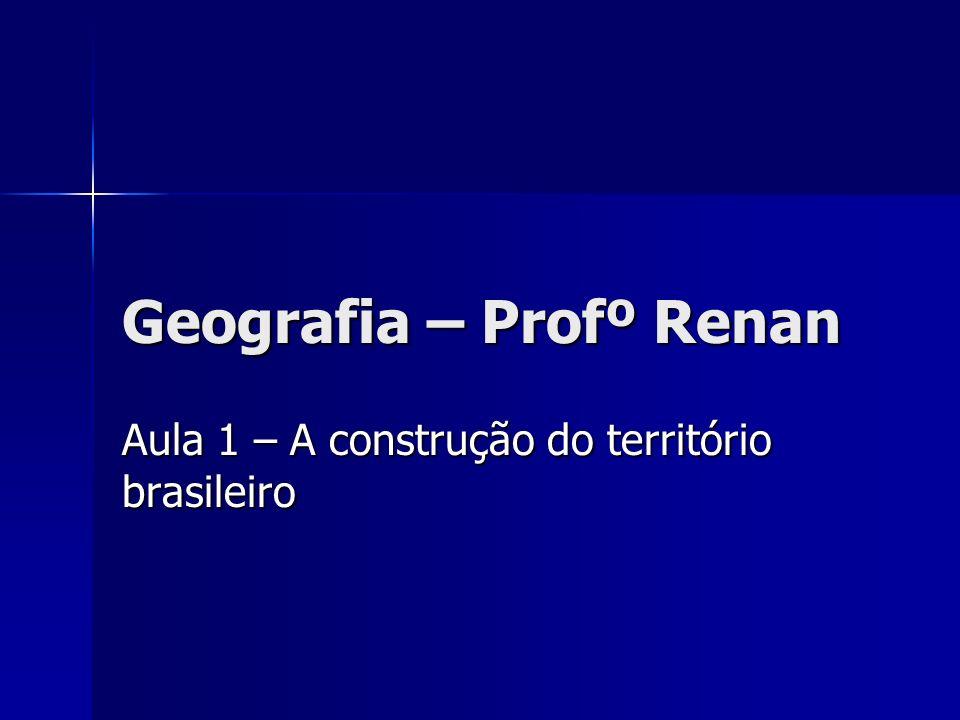 Geografia – Profº Renan Aula 1 – A construção do território brasileiro