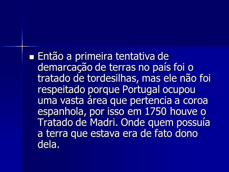 Então a primeira tentativa de demarcação de terras no país foi o tratado de tordesilhas, mas ele não foi respeitado porque Portugal ocupou uma vasta á
