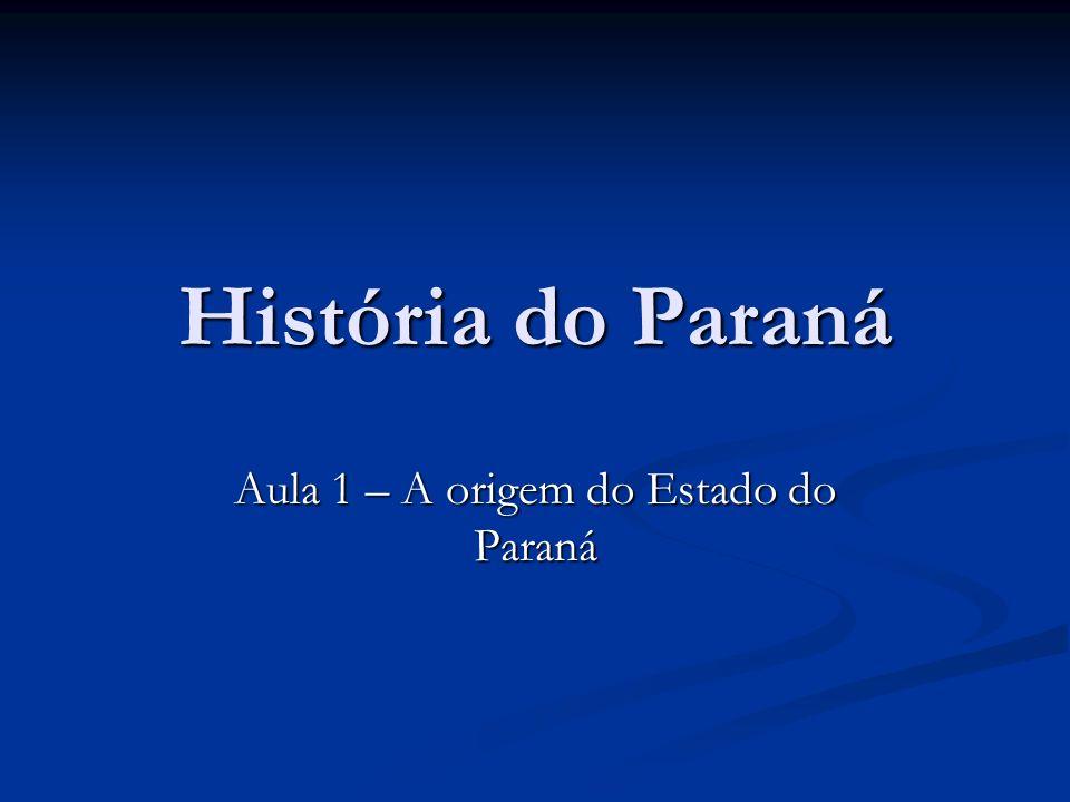 História do Paraná Aula 1 – A origem do Estado do Paraná