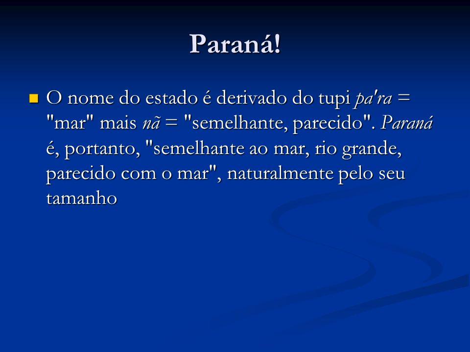 Paraná! O nome do estado é derivado do tupi pa'ra =