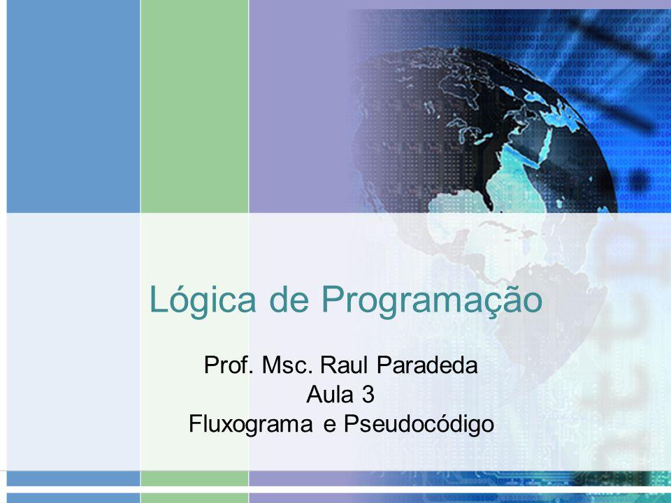 Lógica de Programação Prof. Msc. Raul Paradeda Aula 3 Fluxograma e Pseudocódigo